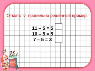 Отметь v правильно решённый пример. 11 – 5 = 5 10 – 5 = 5 7 – 5 = 3