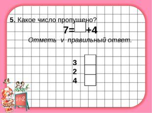 5. Какое число пропущено? 7= +4 Отметь v правильный ответ. 3 2 4