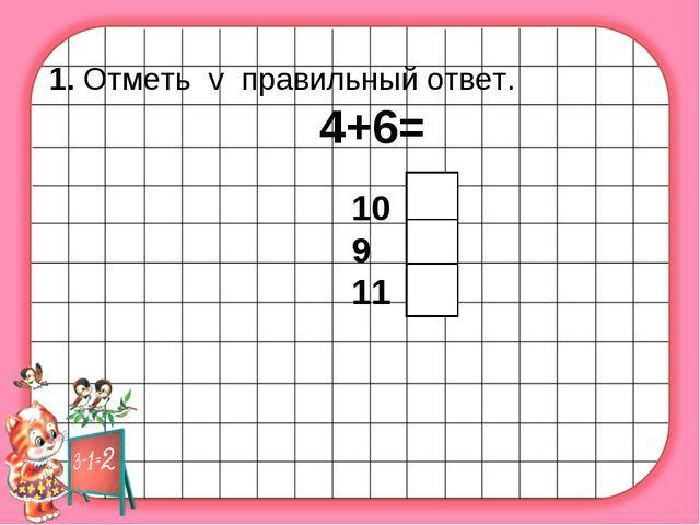 1. Отметь v правильный ответ. 4+6= 10 9 11