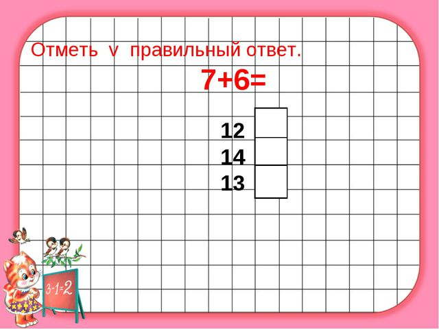 Отметь v правильный ответ. 7+6= 12 14 13