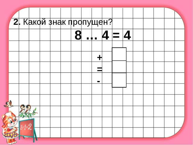 2. Какой знак пропущен? 8 … 4 = 4 + = -