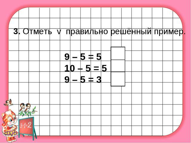 3. Отметь v правильно решённый пример. 9 – 5 = 5 10 – 5 = 5 9 – 5 = 3