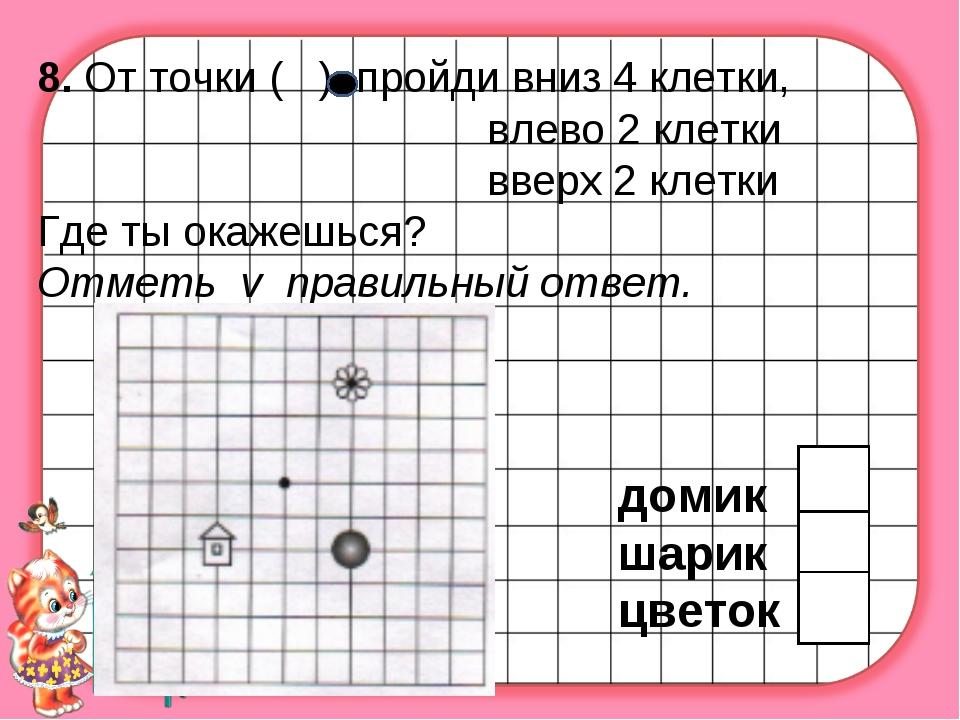 8. От точки ( ) пройди вниз 4 клетки, влево 2 клетки вверх 2 клетки Где ты ок...