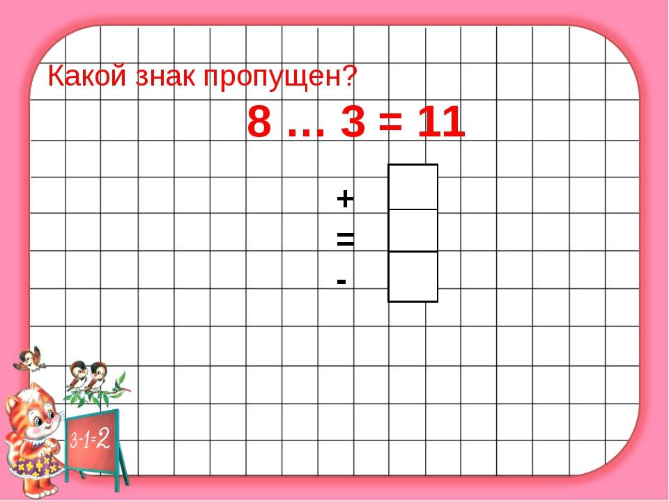 Какой знак пропущен? 8 … 3 = 11 + = -