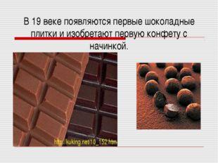В 19 веке появляются первые шоколадные плитки и изобретают первую конфету с н