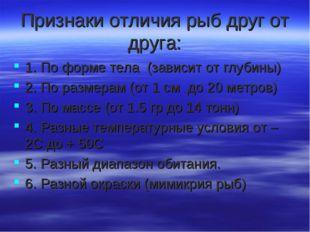 Признаки отличия рыб друг от друга: 1. По форме тела (зависит от глубины) 2.