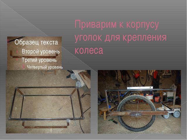 Приварим к корпусу уголок для крепления колеса