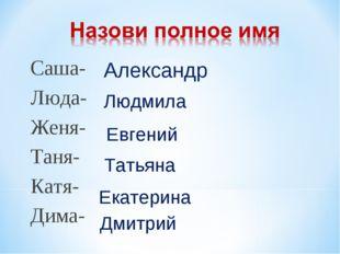 Саша- Люда- Женя- Таня- Катя- Дима- Александр Людмила Евгений Татьяна Екатери
