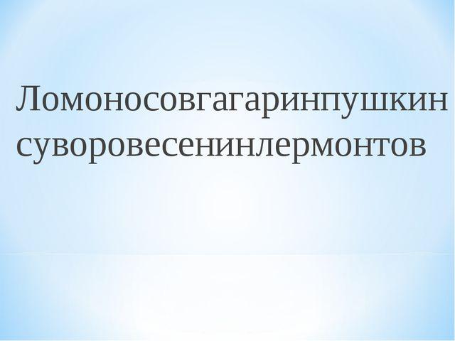 Ломоносовгагаринпушкинсуворовесенинлермонтов