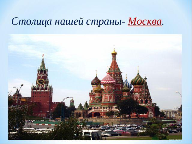 Столица нашей страны- Москва.