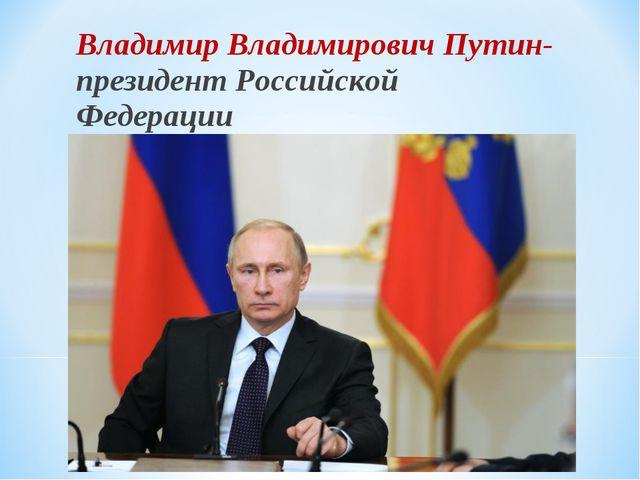 Владимир Владимирович Путин- президент Российской Федерации
