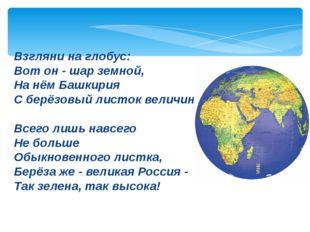 Взгляни на глобус: Вот он - шар земной, На нём Башкирия С берёзовый листок ве