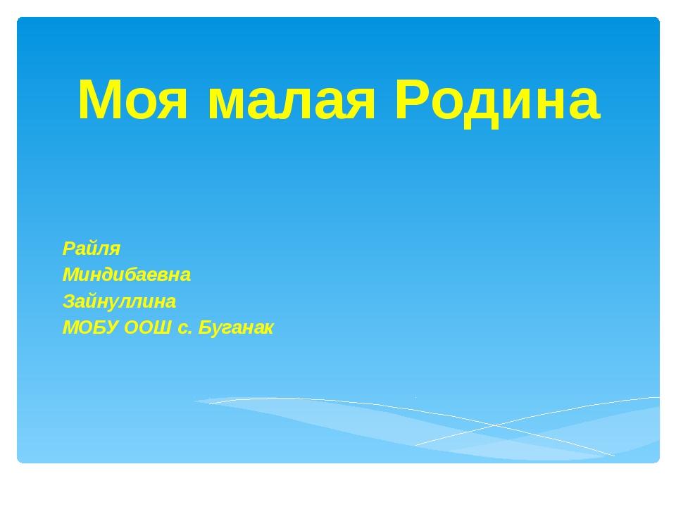 Моя малая Родина Райля Миндибаевна Зайнуллина МОБУ ООШ с. Буганак