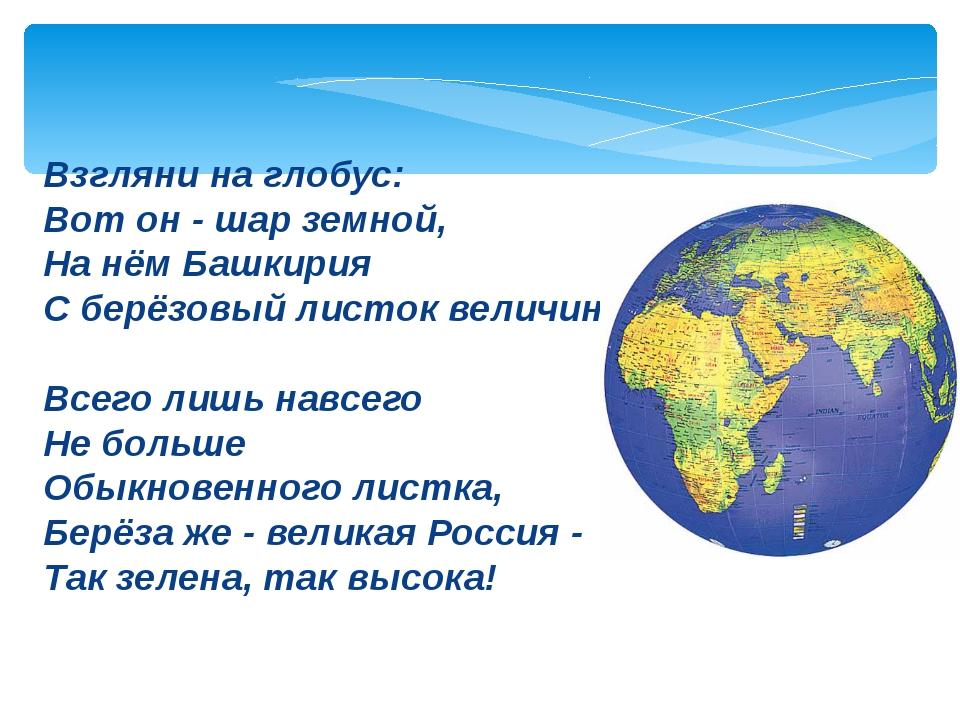 Взгляни на глобус: Вот он - шар земной, На нём Башкирия С берёзовый листок ве...