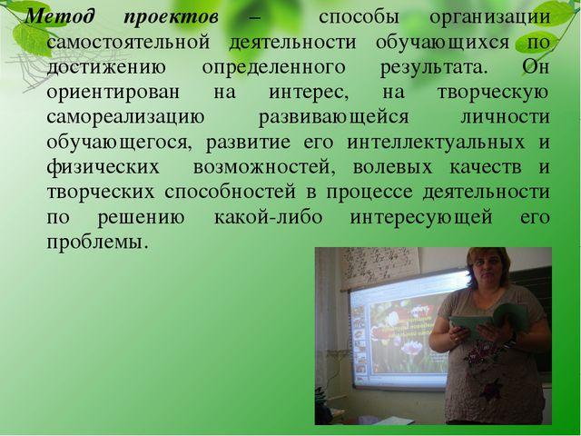 Метод проектов – способы организации самостоятельной деятельности обучающихся...