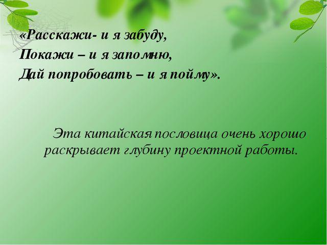 «Расскажи- и я забуду, Покажи – и я запомню, Дай попробовать – и я пойму»....