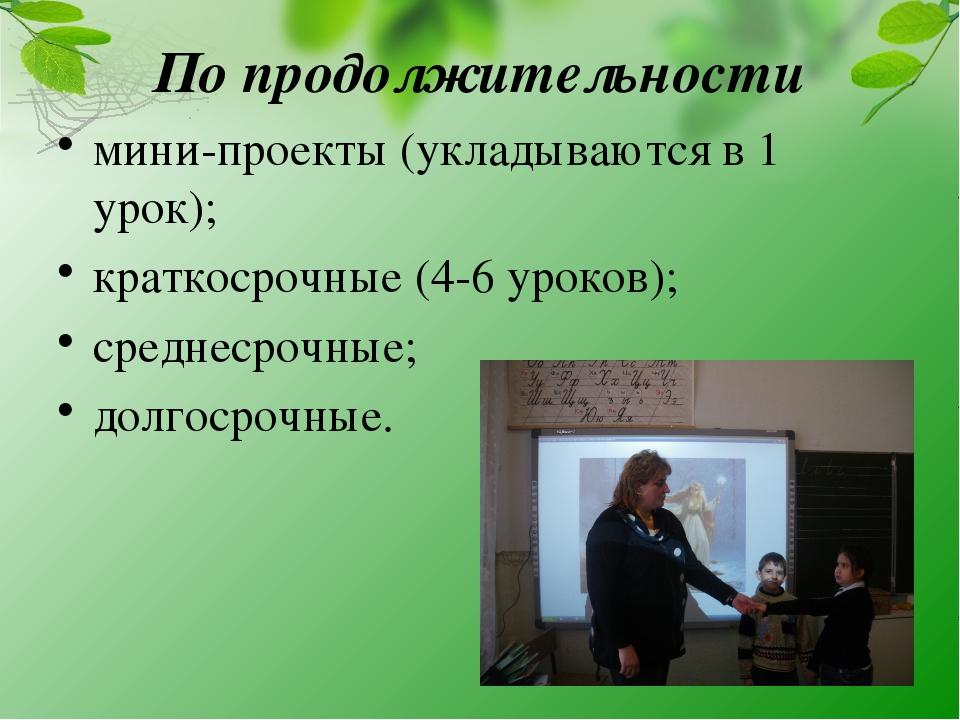 По продолжительности мини-проекты (укладываются в 1 урок); краткосрочные (4-6...