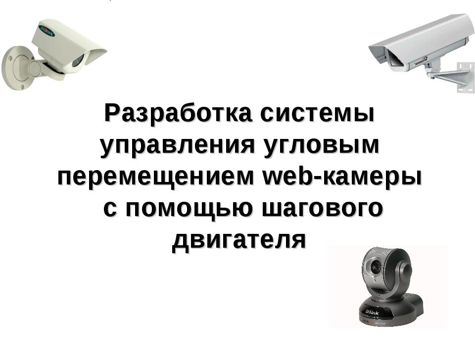 Разработка системы управления угловым перемещением web-камеры с помощью шагов...