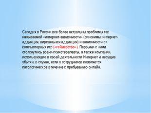 Сегодня в России все более актуальны проблемы так называемой «интернет-зависи