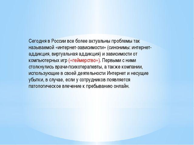 Сегодня в России все более актуальны проблемы так называемой «интернет-зависи...