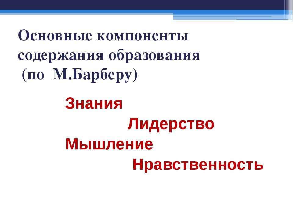 Основные компоненты содержания образования (по М.Барберу) Знания Лидерство Мы...