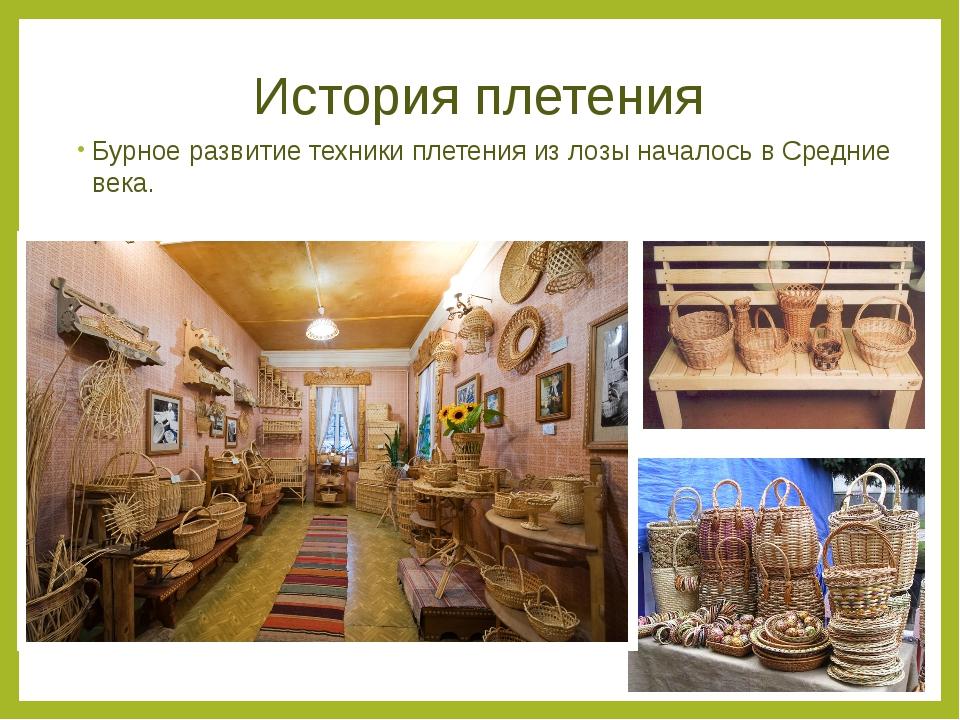 История плетения Бурное развитие техники плетения из лозы началось в Средние...