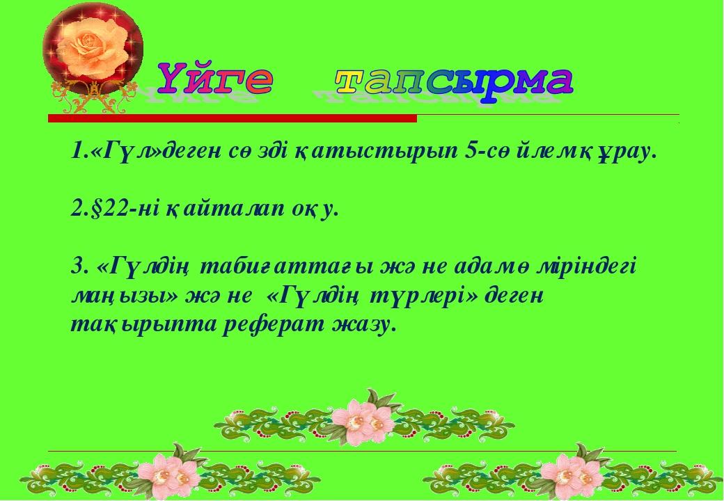 1.«Гүл»деген сөзді қатыстырып 5-сөйлем құрау. 2.§22-ні қайталап оқу. 3. «Гүлд...