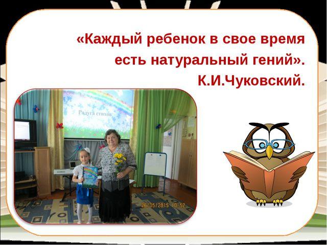 «Каждый ребенок в свое время есть натуральный гений». К.И.Чуковский.