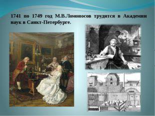 1741 по 1749 год М.В.Ломоносов трудится в Академии наук в Санкт-Петербур