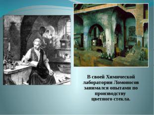 В своей Химической лаборатории Ломоносов занимался опытами по производст