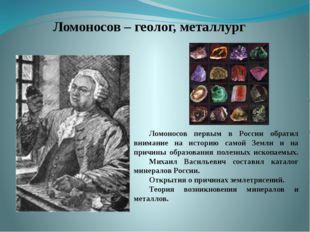 Ломоносов – геолог, металлург Ломоносов первым в России обратил внимани