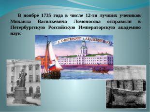 В ноябре 1735 года в числе 12-ти лучших учеников Михаила Васильевича Ло