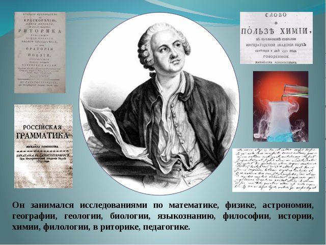 Он занимался исследованиями по математике, физике, астрономии, географии...