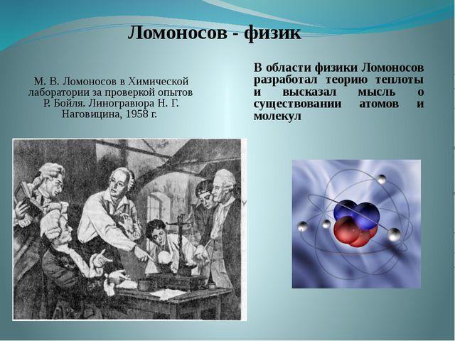 Ломоносов - физик В области физики Ломоносов разработал теорию теплоты и...
