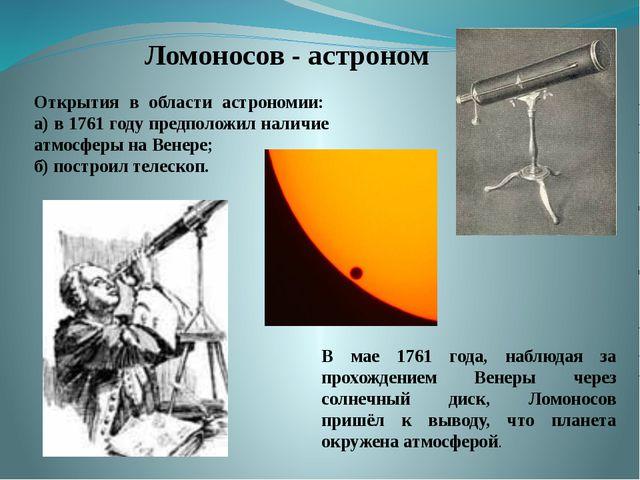 Ломоносов - астроном Открытия в области астрономии: а) в 1761 году пред...