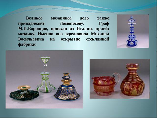 Великое мозаичное дело также принадлежит Ломоносову. Граф М.И.Воронцов,...