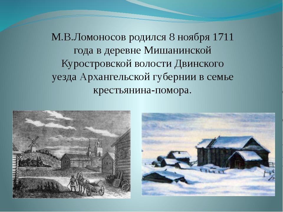 М.В.Ломоносов родился 8 ноября 1711 года в деревне Мишанинской Куростровск...