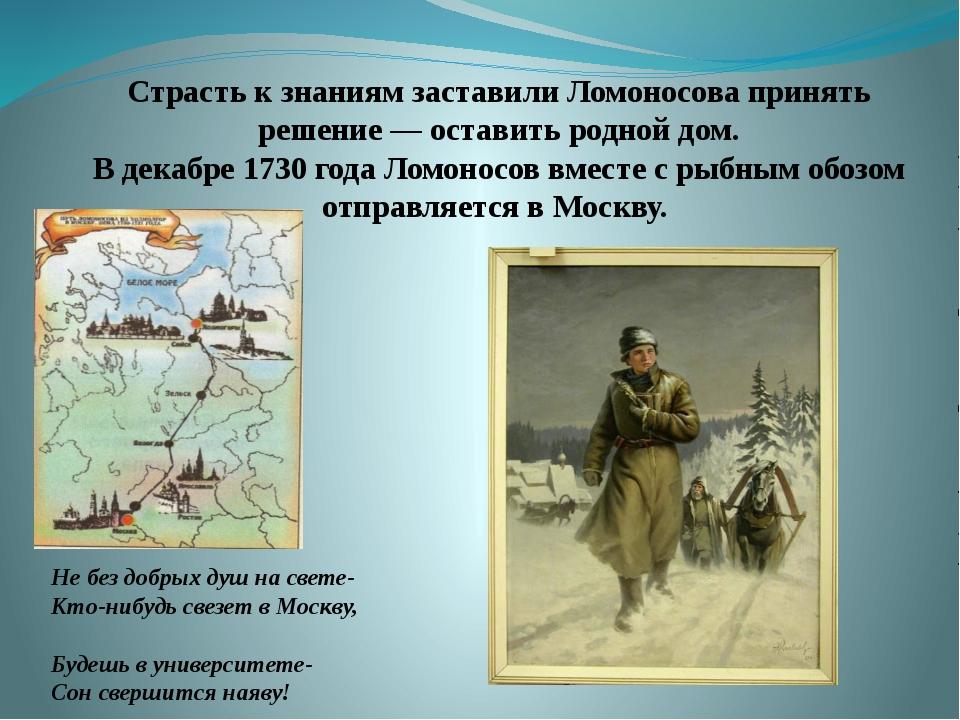 Страсть к знаниям заставили Ломоносова принять решение— оставить родной д...
