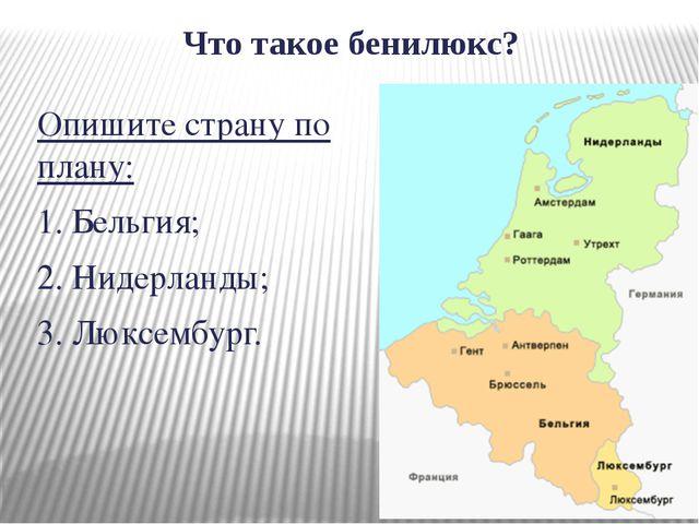 Что такое бенилюкс? Опишите страну по плану: 1. Бельгия; 2. Нидерланды; 3. Лю...