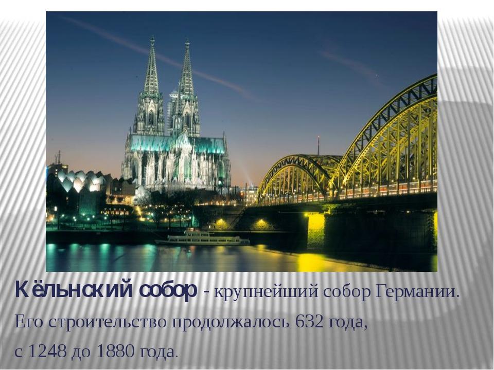 Кёльнский собор - крупнейший собор Германии. Его строительство продолжалось 6...