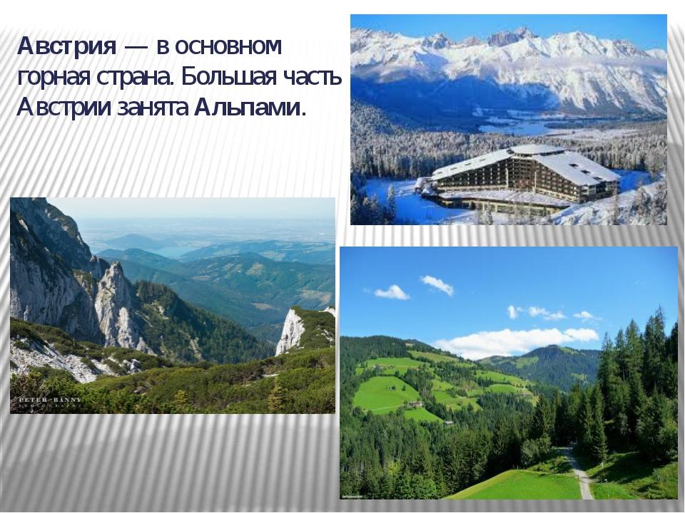 Австрия — в основном горная страна. Большая часть Австрии занята Альпами.