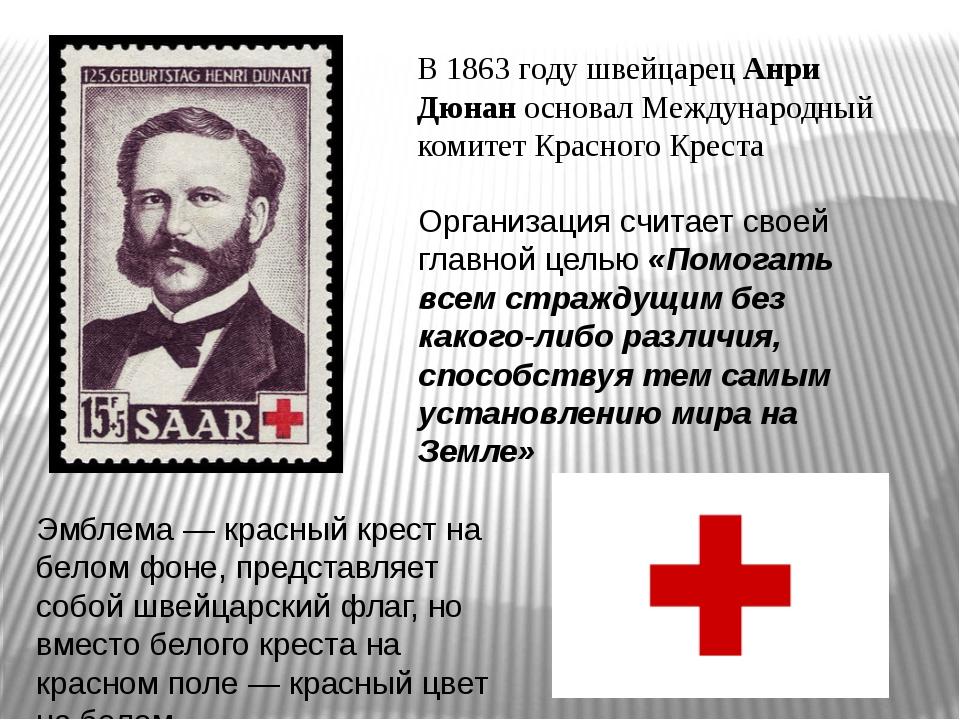 В 1863 году швейцарец Анри Дюнан основал Международный комитет Красного Крест...