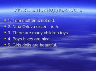 Указать принадлежность 1. Tom mother is not old. 2. Nina Orlova sister is 5.