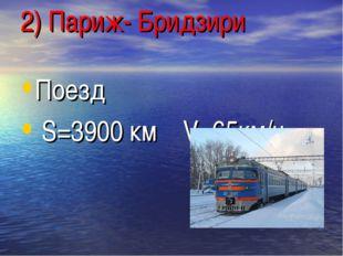 2) Париж- Бридзири Поезд S=3900 км V=65км/ч