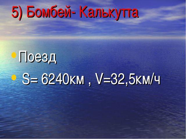 5) Бомбей- Калькутта Поезд S= 6240км , V=32,5км/ч