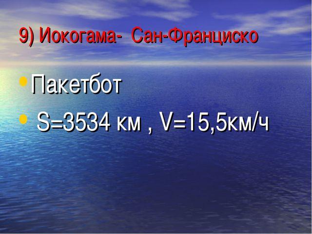 9) Иокогама- Сан-Франциско Пакетбот S=3534 км , V=15,5км/ч