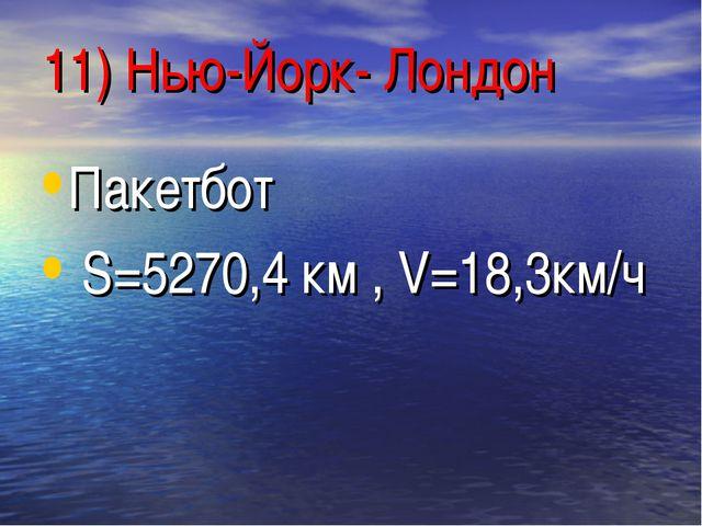 11) Нью-Йорк- Лондон Пакетбот S=5270,4 км , V=18,3км/ч
