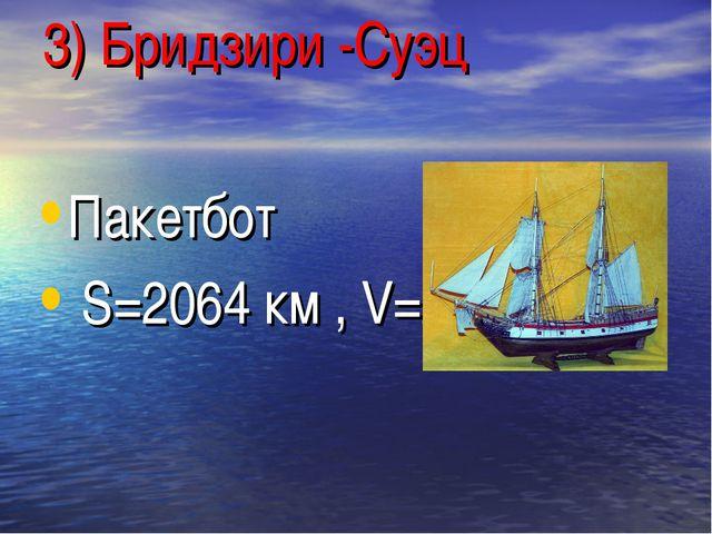 3) Бридзири -Суэц Пакетбот S=2064 км , V=21,5км/ч