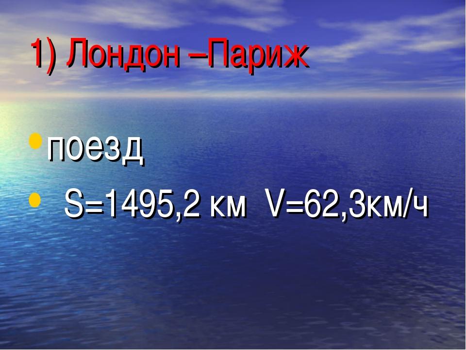 1) Лондон –Париж поезд S=1495,2 км V=62,3км/ч