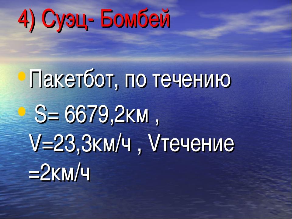 4) Суэц- Бомбей Пакетбот, по течению S= 6679,2км , V=23,3км/ч , Vтечение =2км/ч